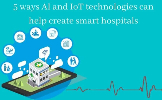 5 Ways AI and IoT Technologies can help Create Smart Hospitals