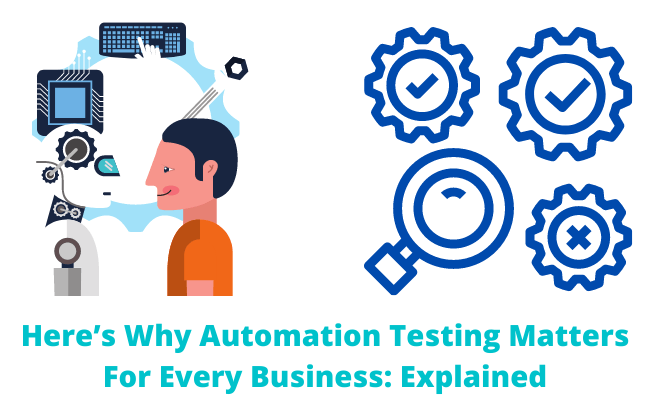 Here is Why Automation Testing Matters For Every Business: Explained