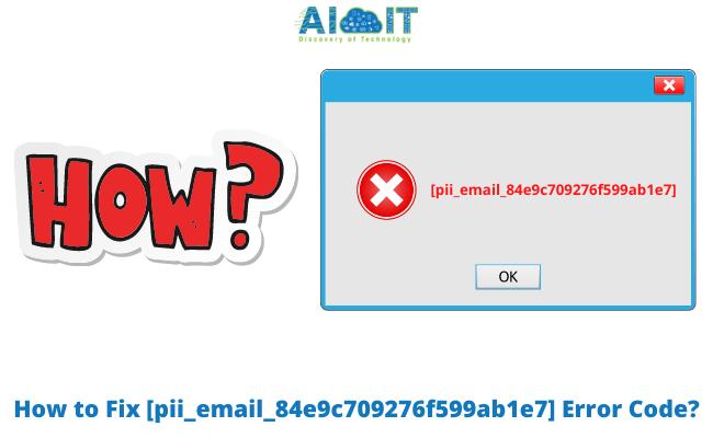 How to Fix [pii_email_84e9c709276f599ab1e7] Error Code?