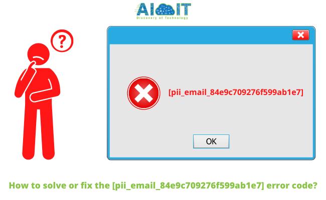 How to solve or fix the [pii_email_84e9c709276f599ab1e7] error code?