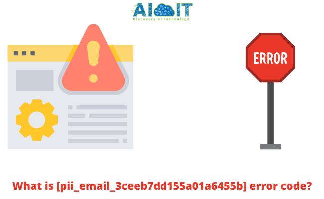 What is [pii_email_3ceeb7dd155a01a6455b] error code?